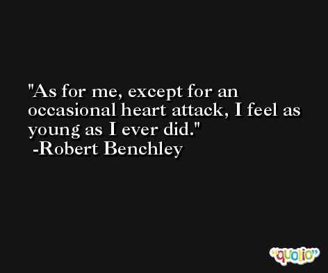 As for me, except for an occasional heart attack, I feel as young as I ever did. -Robert Benchley