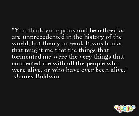 You think your pains and heartbreaks are unprecedented in the history of the world, but then you read. It was books that taught me that the things that tormented me were the very things that connected me with all the people who were alive, or who have ever been alive. -James Baldwin