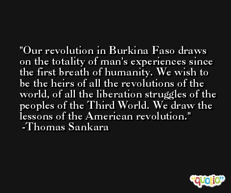 Our revolution in Burkina Faso draws on the totality of man's experiences since the first breath of humanity. We wish to be the heirs of all the revolutions of the world, of all the liberation struggles of the peoples of the Third World. We draw the lessons of the American revolution. -Thomas Sankara