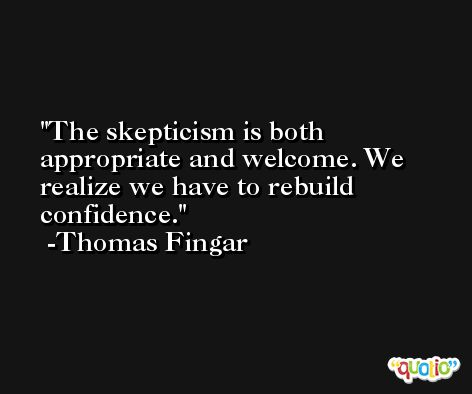 The skepticism is both appropriate and welcome. We realize we have to rebuild confidence. -Thomas Fingar