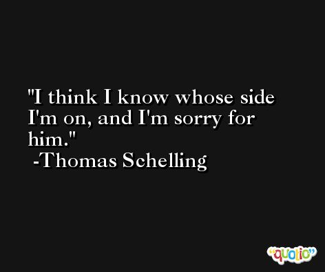 I think I know whose side I'm on, and I'm sorry for him. -Thomas Schelling