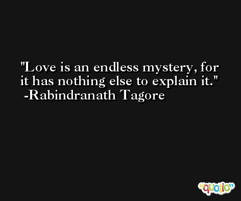 Love is an endless mystery, for it has nothing else to explain it. -Rabindranath Tagore