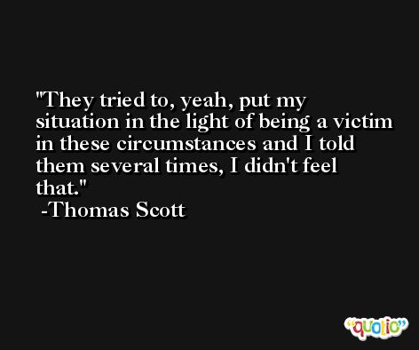 They tried to, yeah, put my situation in the light of being a victim in these circumstances and I told them several times, I didn't feel that. -Thomas Scott