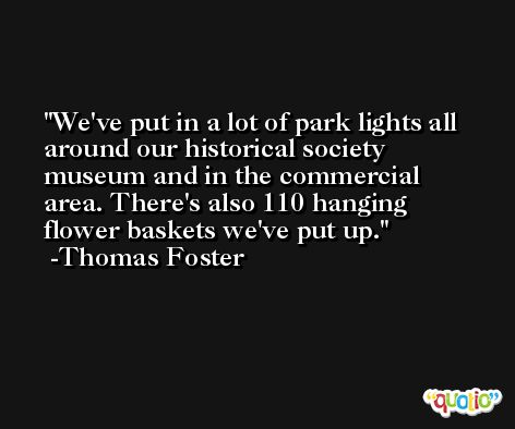 We've put in a lot of park lights all around our historical society museum and in the commercial area. There's also 110 hanging flower baskets we've put up. -Thomas Foster