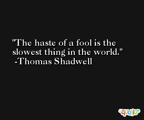 The haste of a fool is the slowest thing in the world. -Thomas Shadwell