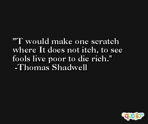 'T would make one scratch where It does not itch, to see fools live poor to die rich. -Thomas Shadwell
