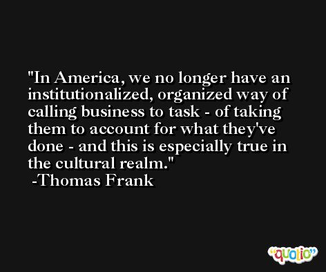 In America, we no longer have an institutionalized, organized way of calling business to task - of taking them to account for what they've done - and this is especially true in the cultural realm. -Thomas Frank