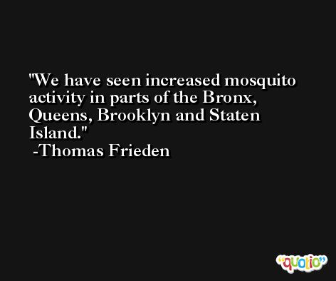 We have seen increased mosquito activity in parts of the Bronx, Queens, Brooklyn and Staten Island. -Thomas Frieden