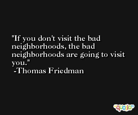 If you don't visit the bad neighborhoods, the bad neighborhoods are going to visit you. -Thomas Friedman
