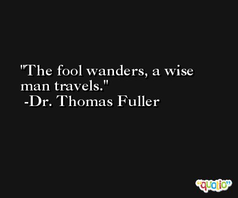 The fool wanders, a wise man travels. -Dr. Thomas Fuller