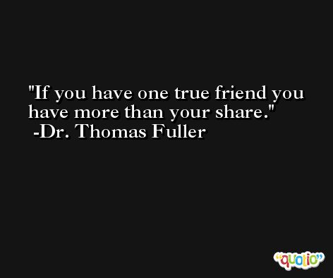 If you have one true friend you have more than your share. -Dr. Thomas Fuller