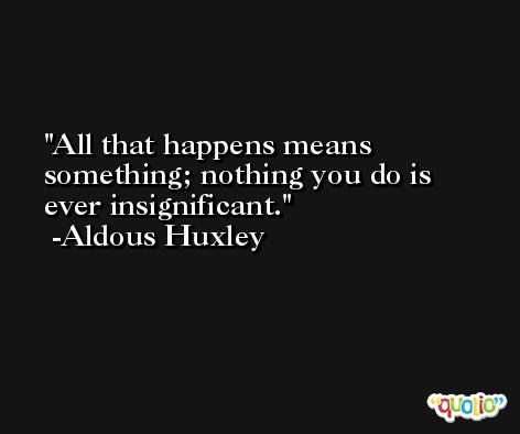 All that happens means something; nothing you do is ever insignificant. -Aldous Huxley