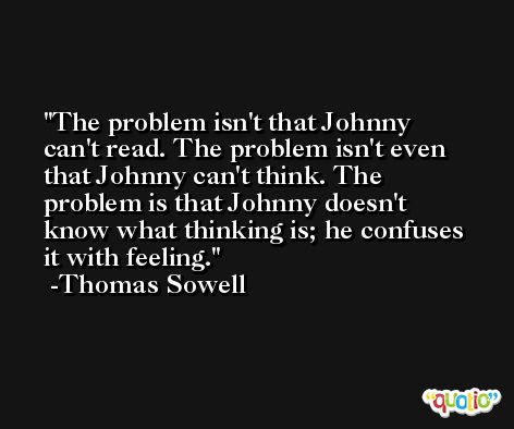 The problem isn't that Johnny can't read. The problem isn't even that Johnny can't think. The problem is that Johnny doesn't know what thinking is; he confuses it with feeling. -Thomas Sowell