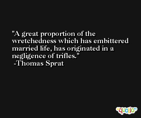 A great proportion of the wretchedness which has embittered married life, has originated in a negligence of trifles. -Thomas Sprat