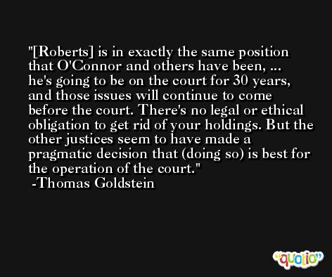 [Roberts] is in exactly the same position that O'Connor and others have been, ... he's going to be on the court for 30 years, and those issues will continue to come before the court. There's no legal or ethical obligation to get rid of your holdings. But the other justices seem to have made a pragmatic decision that (doing so) is best for the operation of the court. -Thomas Goldstein