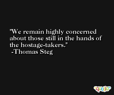 We remain highly concerned about those still in the hands of the hostage-takers. -Thomas Steg