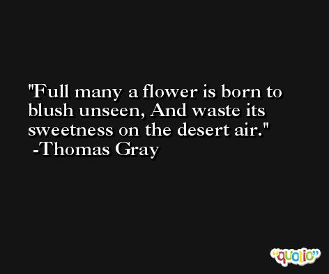 Full many a flower is born to blush unseen, And waste its sweetness on the desert air. -Thomas Gray