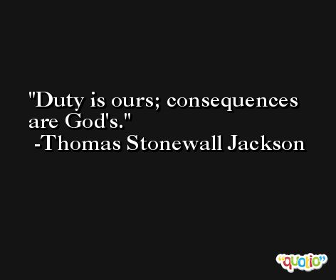 Duty is ours; consequences are God's. -Thomas Stonewall Jackson