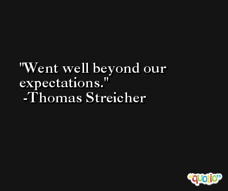 Went well beyond our expectations. -Thomas Streicher