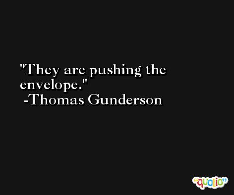 They are pushing the envelope. -Thomas Gunderson