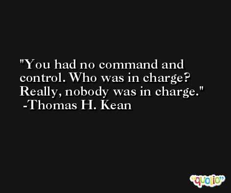 You had no command and control. Who was in charge? Really, nobody was in charge. -Thomas H. Kean
