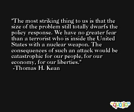 The most striking thing to us is that the size of the problem still totally dwarfs the policy response. We have no greater fear than a terrorist who is inside the United States with a nuclear weapon. The consequences of such an attack would be catastrophic for our people, for our economy, for our liberties. -Thomas H. Kean