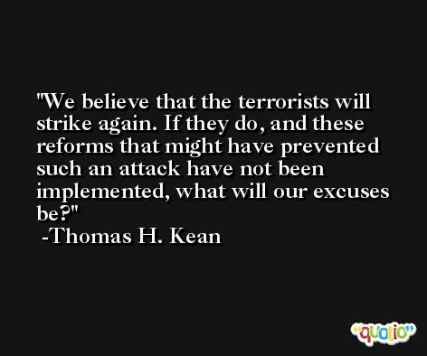 We believe that the terrorists will strike again. If they do, and these reforms that might have prevented such an attack have not been implemented, what will our excuses be? -Thomas H. Kean