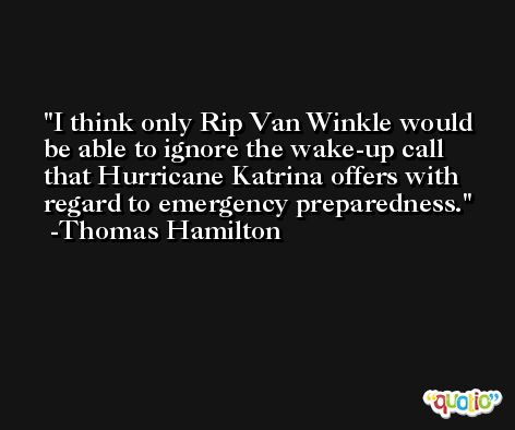 I think only Rip Van Winkle would be able to ignore the wake-up call that Hurricane Katrina offers with regard to emergency preparedness. -Thomas Hamilton