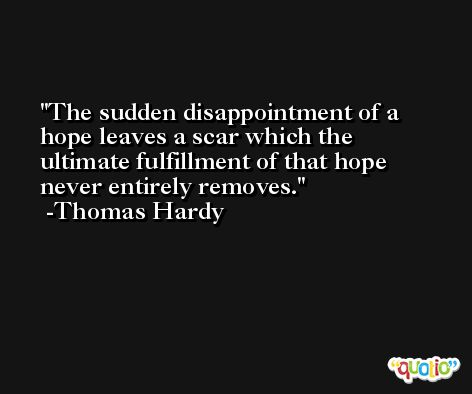 The sudden disappointment of a hope leaves a scar which the ultimate fulfillment of that hope never entirely removes. -Thomas Hardy