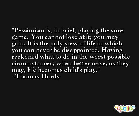 Pessimism is, in brief, playing the sure game. You cannot lose at it; you may gain. It is the only view of life in which you can never be disappointed. Having reckoned what to do in the worst possible circumstances, when better arise, as they may, life becomes child's play. -Thomas Hardy