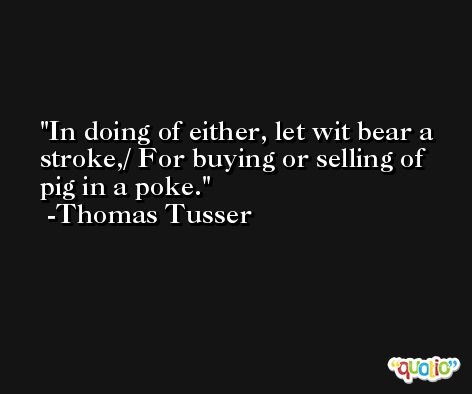 In doing of either, let wit bear a stroke,/ For buying or selling of pig in a poke. -Thomas Tusser