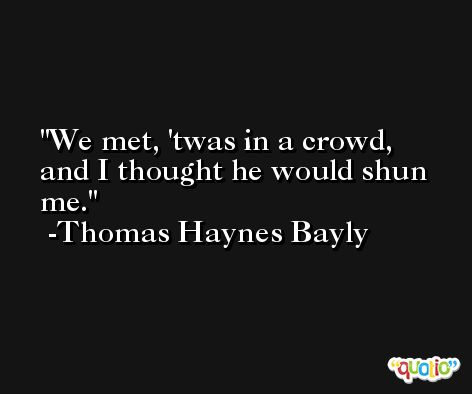 We met, 'twas in a crowd, and I thought he would shun me. -Thomas Haynes Bayly