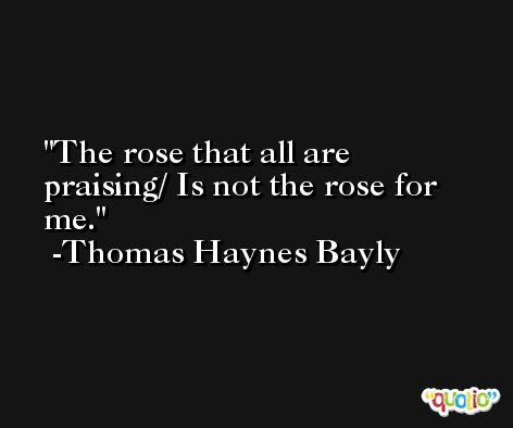 The rose that all are praising/ Is not the rose for me. -Thomas Haynes Bayly