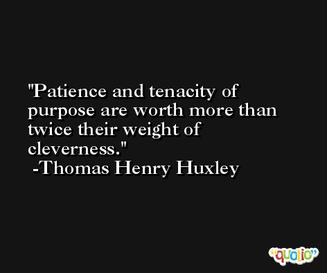 Patience and tenacity of purpose are worth more than twice their weight of cleverness. -Thomas Henry Huxley