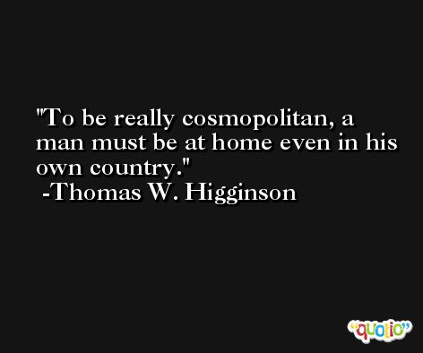 To be really cosmopolitan, a man must be at home even in his own country. -Thomas W. Higginson