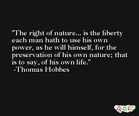 The right of nature... is the liberty each man hath to use his own power, as he will himself, for the preservation of his own nature; that is to say, of his own life. -Thomas Hobbes