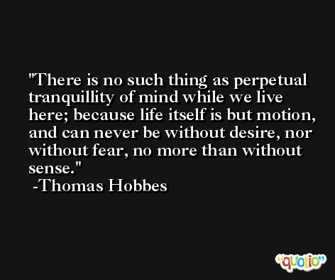 There is no such thing as perpetual tranquillity of mind while we live here; because life itself is but motion, and can never be without desire, nor without fear, no more than without sense. -Thomas Hobbes
