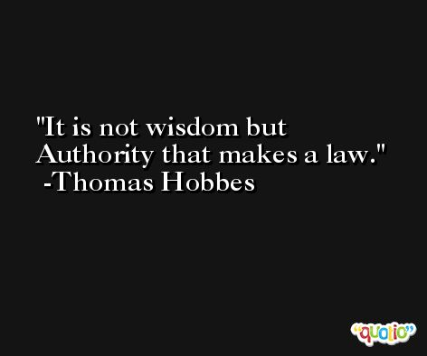 It is not wisdom but Authority that makes a law. -Thomas Hobbes