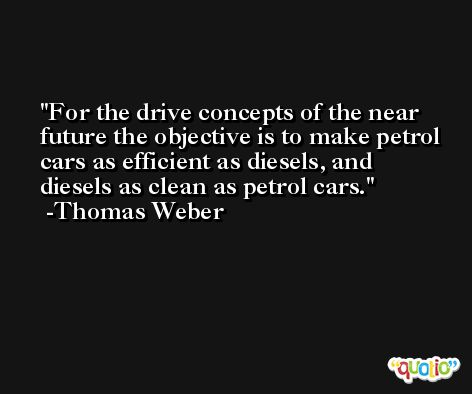 For the drive concepts of the near future the objective is to make petrol cars as efficient as diesels, and diesels as clean as petrol cars. -Thomas Weber