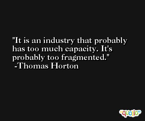 It is an industry that probably has too much capacity. It's probably too fragmented. -Thomas Horton