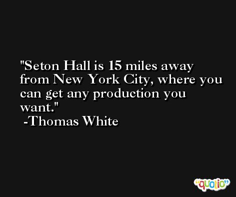 Seton Hall is 15 miles away from New York City, where you can get any production you want. -Thomas White
