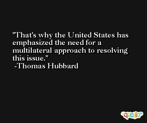 That's why the United States has emphasized the need for a multilateral approach to resolving this issue. -Thomas Hubbard
