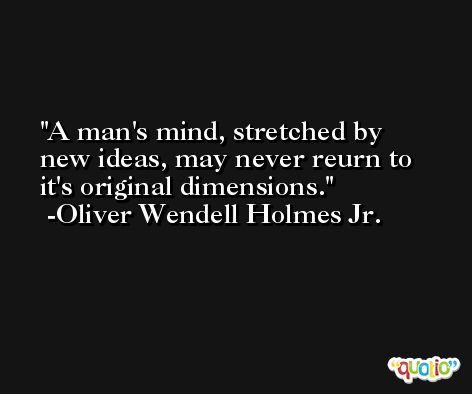 A man's mind, stretched by new ideas, may never reurn to it's original dimensions. -Oliver Wendell Holmes Jr.