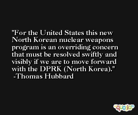 For the United States this new North Korean nuclear weapons program is an overriding concern that must be resolved swiftly and visibly if we are to move forward with the DPRK (North Korea). -Thomas Hubbard
