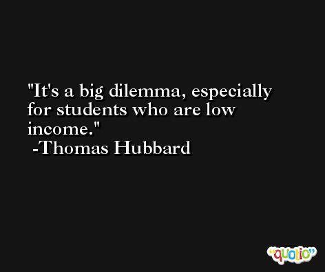 It's a big dilemma, especially for students who are low income. -Thomas Hubbard