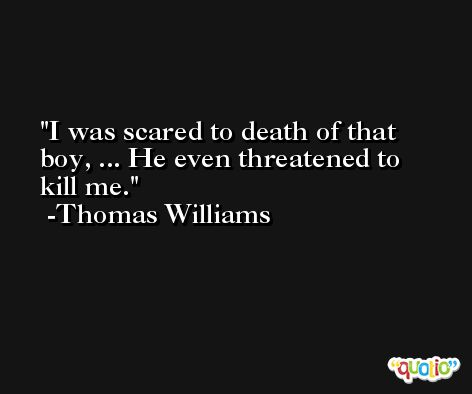 I was scared to death of that boy, ... He even threatened to kill me. -Thomas Williams