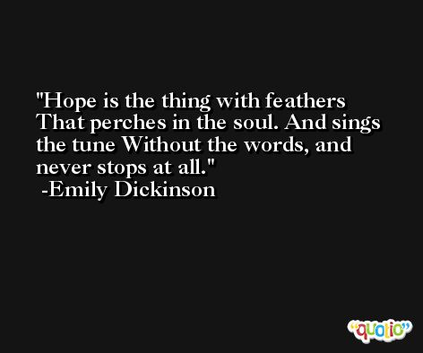 Hope is the thing with feathers That perches in the soul. And sings the tune Without the words, and never stops at all. -Emily Dickinson