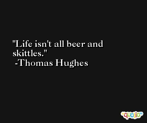 Life isn't all beer and skittles. -Thomas Hughes