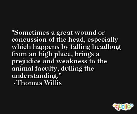 Sometimes a great wound or concussion of the head, especially which happens by falling headlong from an high place, brings a prejudice and weakness to the animal faculty, dulling the understanding. -Thomas Willis