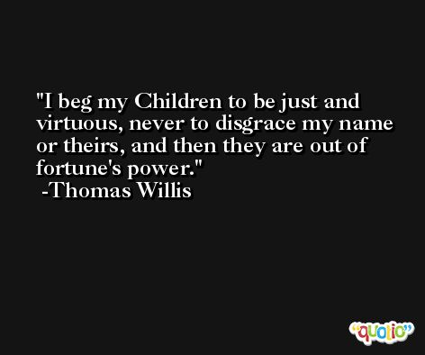 I beg my Children to be just and virtuous, never to disgrace my name or theirs, and then they are out of fortune's power. -Thomas Willis